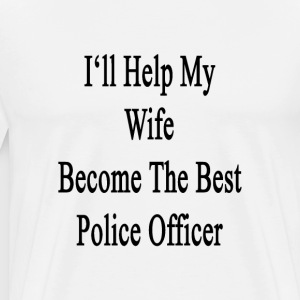 ill_help_my_wife_become_the_best_police_ T-Shirts - Men's Premium T-Shirt