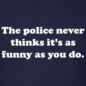 The Police Never Think It's As Funny As You Do - Men's T-Shirt