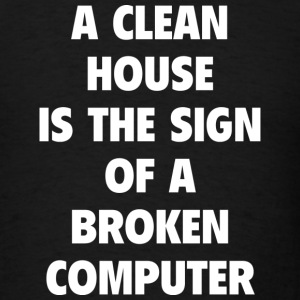 A Clean House Is The Sign Of A Broken Computer - Men's T-Shirt