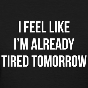 I feel like i'm already tired tomorrow Women's T-Shirts - Women's T-Shirt
