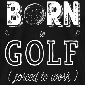 Born to Golf ( Force to work ) - Men's Premium T-Shirt