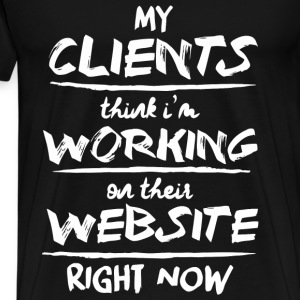 Clients Think I'm Working On Their Website - Men's Premium T-Shirt