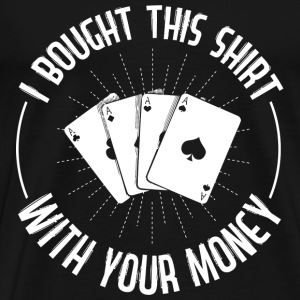 I bought this shirts with your money - Men's Premium T-Shirt