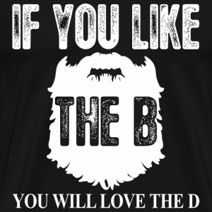 Beard If You Like The B You Will Love The D - Men's Premium T-Shirt