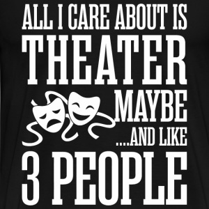All I Care About Is Theater And Like Maybe 3 Peo - Men's Premium T-Shirt