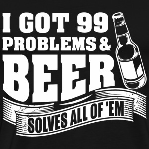 I Got 99 Problems And Beer Solves All Of 'EM - Men's Premium T-Shirt