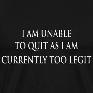 I am Unable to Quit as i am currently too Legit - Men's Premium T-Shirt