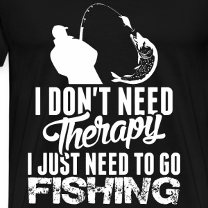 I Dont Need Therapy I Just Need To Go Fishing - Men's Premium T-Shirt