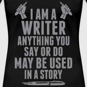 I'm A Writer Anything You Say Or Do May Be Used - Women's Premium T-Shirt