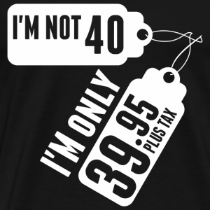 I'm Not 40 I'M Only 39.95 Plus Tax - Men's Premium T-Shirt