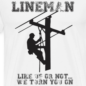 Lineman....Like Us Or Not We Turn You On - Men's Premium T-Shirt
