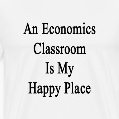 an_economics_classroom_is_my_happy_place T-Shirts