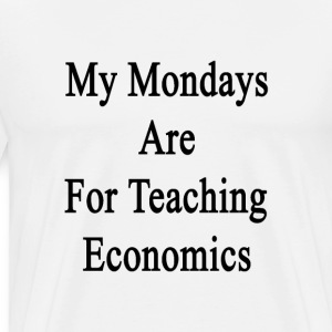 my_mondays_are_for_teaching_economics T-Shirts - Men's Premium T-Shirt