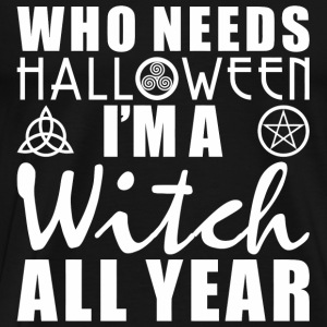 Who Needs Halloween I'm A Witch All Year - Men's Premium T-Shirt