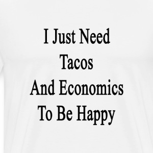 i_just_need_tacos_and_economics_to_be_ha T-Shirts - Men's Premium T-Shirt