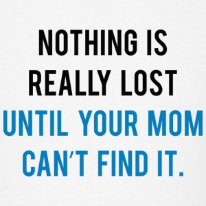 Nothing Is Really Lost Until Your Mom Can't Find I - Men's T-Shirt
