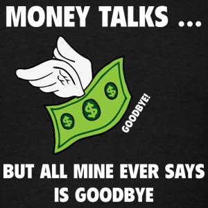 Money Talks... But All Mine Ever Say Is Goodbye - Men's T-Shirt