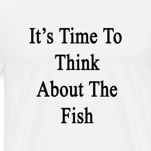 its_time_to_think_about_the_fish T-Shirts - Men's Premium T-Shirt