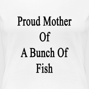 proud_mother_of_a_bunch_of_fish Women's T-Shirts - Women's Premium T-Shirt