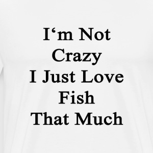 im_not_crazy_i_just_love_fish_that_much T-Shirts - Men's Premium T-Shirt