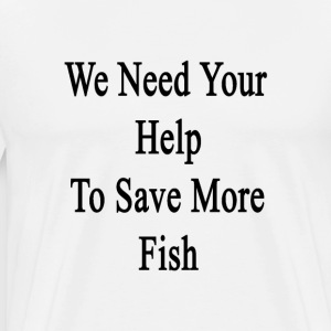 we_need_your_help_to_save_more_fish T-Shirts - Men's Premium T-Shirt