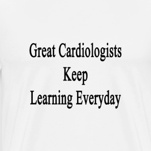 great_cardiologists_keep_learning_everyd T-Shirts - Men's Premium T-Shirt