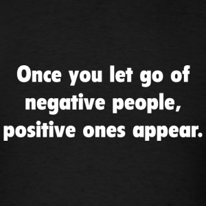 Once You Let Go Of Negative People, Positive Ones  - Men's T-Shirt