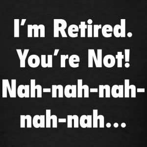 I'm Retired. You're Not! Nah-Nah-Nah - Men's T-Shirt