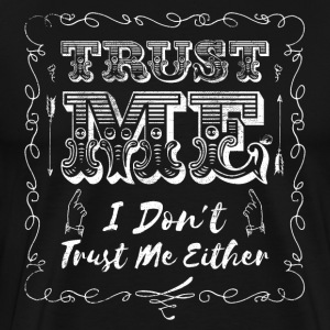 Trust Me, I Don't Trust Me Either  - Men's Premium T-Shirt