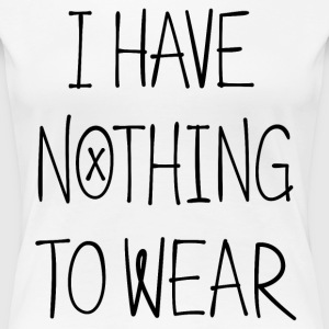 I Have Nothing To Wear - Women's Premium T-Shirt
