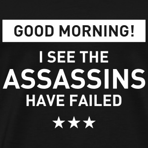 Good morning! I see the assassins have failed T-Shirts - Men's Premium T-Shirt