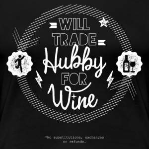 Will Trade Hubby For Wine - Women's Premium T-Shirt