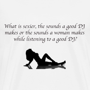 What is sexier the sounds a good DJ makes or the s - Men's Premium T-Shirt