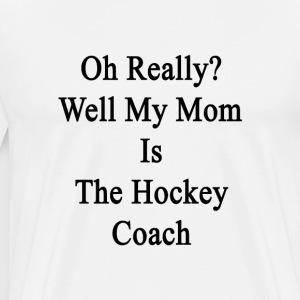 oh_really_well_my_mom_is_the_hockey_coac T-Shirts - Men's Premium T-Shirt