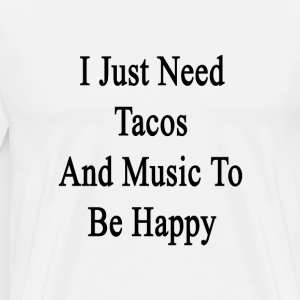 i_just_need_tacos_and_music_to_be_happy T-Shirts - Men's Premium T-Shirt