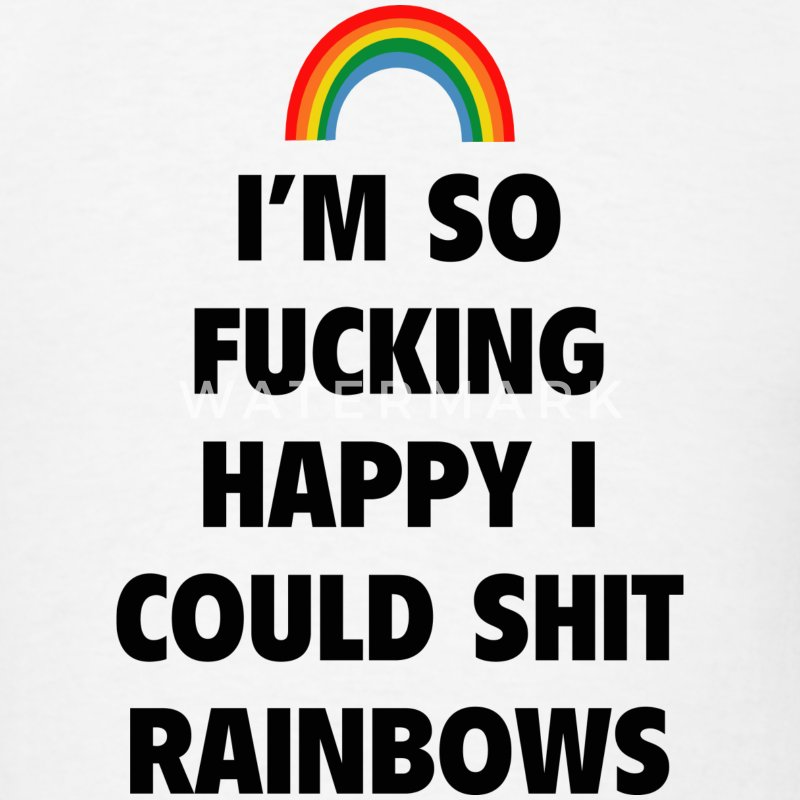 I'm So Fucking Happy I Could Shit Rainbows - Men's T-Shirt