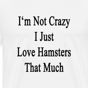 im_not_crazy_i_just_love_hamsters_that_m T-Shirts - Men's Premium T-Shirt