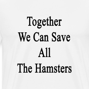 together_we_can_save_all_the_hamsters T-Shirts - Men's Premium T-Shirt