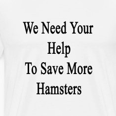 we_need_your_help_to_save_more_hamsters T-Shirts