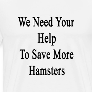we_need_your_help_to_save_more_hamsters T-Shirts - Men's Premium T-Shirt
