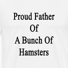 proud_father_of_a_bunch_of_hamsters T-Shirts