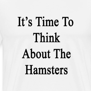 its_time_to_think_about_hamsters T-Shirts - Men's Premium T-Shirt