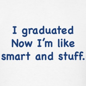 I Graduated. Now I'm Like Smart And Stuff. - Men's T-Shirt