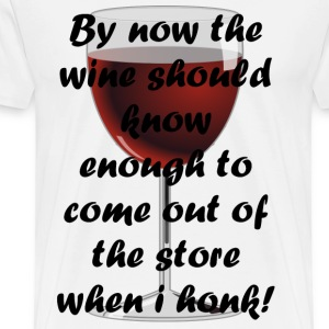 By now the wine should know enough to come out of - Men's Premium T-Shirt