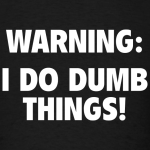Warning: I Do Dumb Things! - Men's T-Shirt