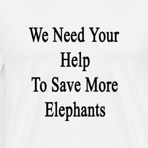 we_need_your_help_to_save_more_elephants T-Shirts - Men's Premium T-Shirt
