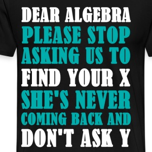 Dear Algebra T-Shirts   Spreadshirt Dear Math Stop Asking Me To Find Your X