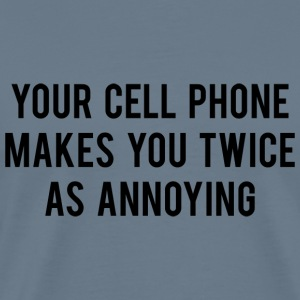 Your Cell Phone Makes You Twice As Annoying - Men's Premium T-Shirt