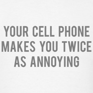 Your Cell Phone Makes You Twice As Annoying - Men's T-Shirt