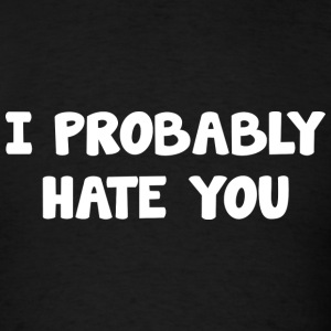 I Probably Hate You - Men's T-Shirt
